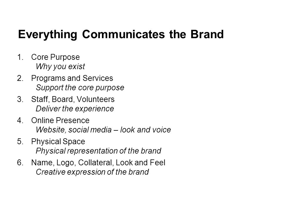 Everything Communicates the Brand 1.Core Purpose Why you exist 2.Programs and Services Support the core purpose 3.Staff, Board, Volunteers Deliver the experience 4.Online Presence Website, social media – look and voice 5.Physical Space Physical representation of the brand 6.Name, Logo, Collateral, Look and Feel Creative expression of the brand