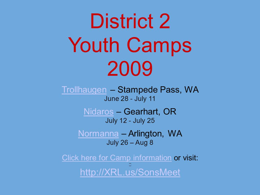 District 2 Youth Camps 2009 TrollhaugenTrollhaugen – Stampede Pass, WA June 28 - July 11 NidarosNidaros – Gearhart, OR July 12 - July 25 NormannaNormanna – Arlington, WA July 26 – Aug 8 Click here for Camp informationClick here for Camp information or visit: http://XRL.us/SonsMeet