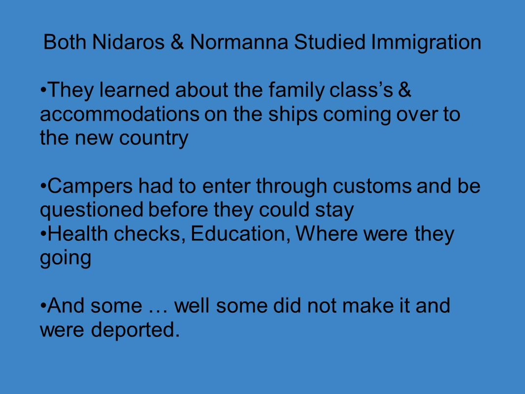 Both Nidaros & Normanna Studied Immigration They learned about the family class's & accommodations on the ships coming over to the new country Campers had to enter through customs and be questioned before they could stay Health checks, Education, Where were they going And some … well some did not make it and were deported.