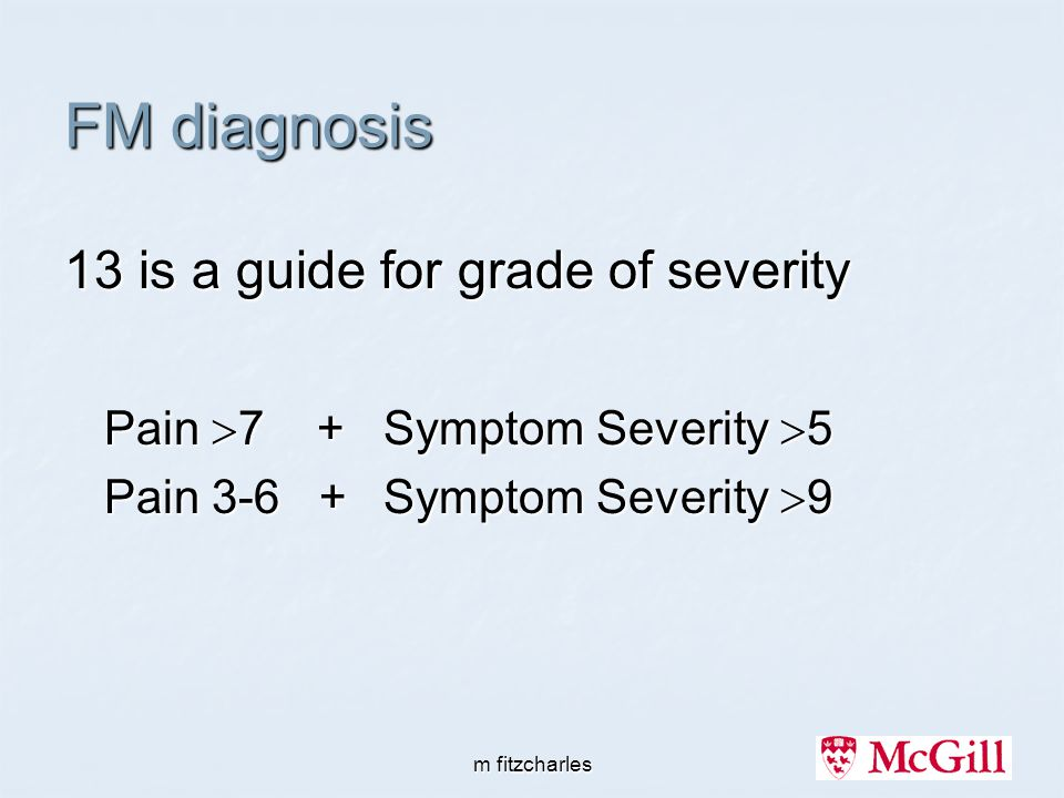 m fitzcharles FM diagnosis 13 is a guide for grade of severity Pain  7 + Symptom Severity  5 Pain 3-6 + Symptom Severity  9