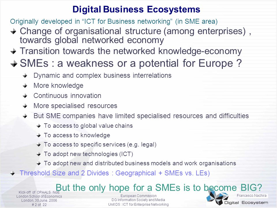 Francesco.Nachira European Commission DG Information Society and Media Unit D5 : ICT for Enterprise Networking Kick-off of OPAALS NoE London School of