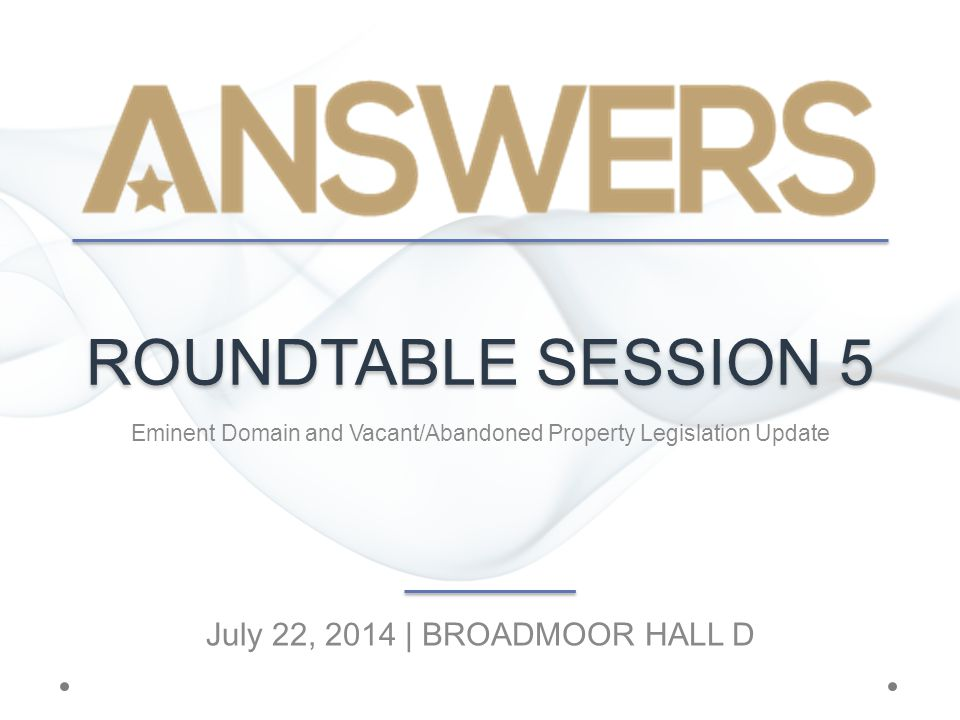 ROUNDTABLE SESSION 5 Eminent Domain and Vacant/Abandoned Property Legislation Update July 22, 2014 | BROADMOOR HALL D