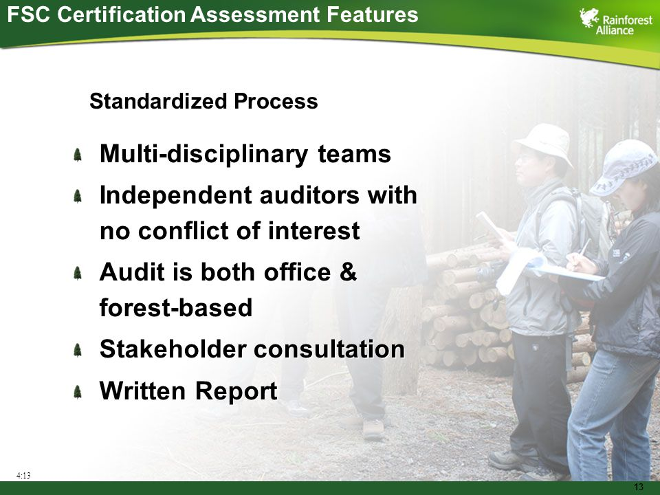 13 Multi-disciplinary teams Independent auditors with no conflict of interest Audit is both office & forest-based Stakeholder consultation Written Report Multi-disciplinary teams Independent auditors with no conflict of interest Audit is both office & forest-based Stakeholder consultation Written Report 4:13 FSC Certification Assessment Features Standardized Process