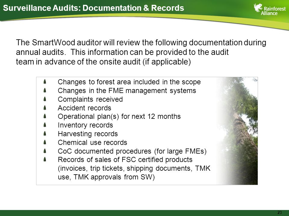 23 Surveillance Audits: Documentation & Records Changes to forest area included in the scope Changes in the FME management systems Complaints received Accident records Operational plan(s) for next 12 months Inventory records Harvesting records Chemical use records CoC documented procedures (for large FMEs) Records of sales of FSC certified products (invoices, trip tickets, shipping documents, TMK use, TMK approvals from SW) The SmartWood auditor will review the following documentation during annual audits.