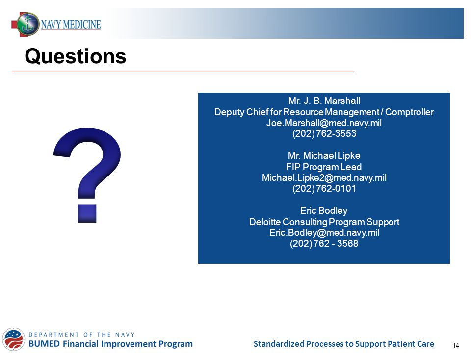 14 Standardized Processes to Support Patient Care Questions Mr. J. B. Marshall Deputy Chief for Resource Management / Comptroller Joe.Marshall@med.nav