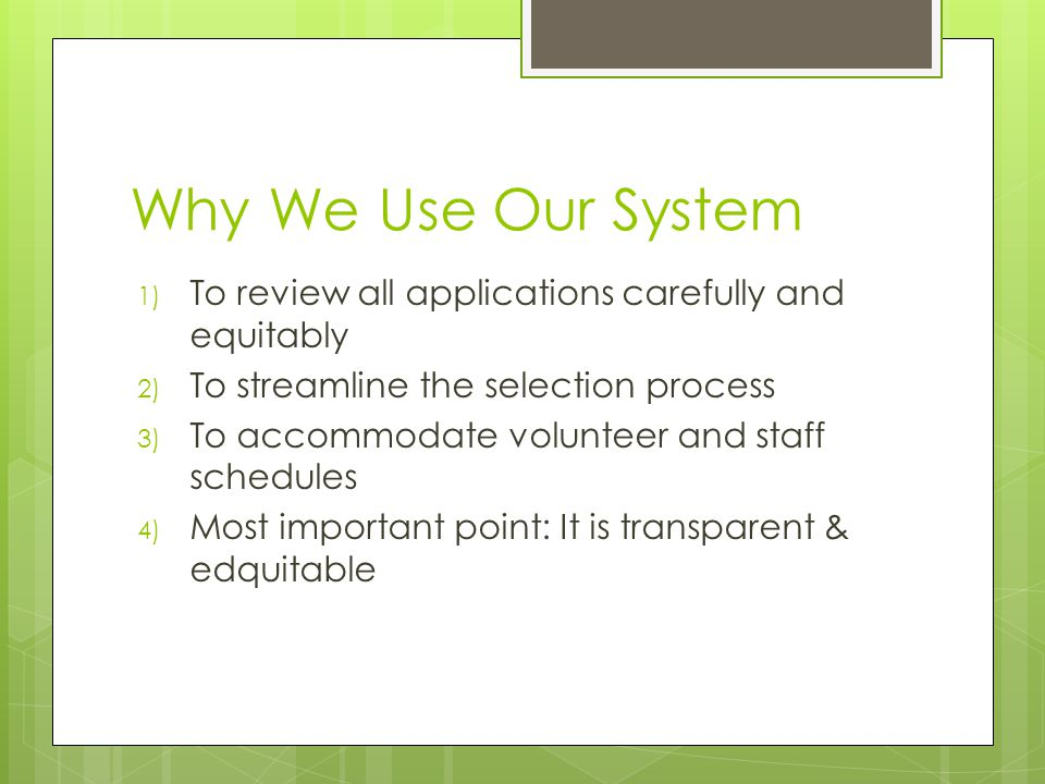 Why We Use Our System 1) To review all applications carefully and equitably 2) To streamline the selection process 3) To accommodate volunteer and staff schedules 4) Most important point: It is transparent & edquitable
