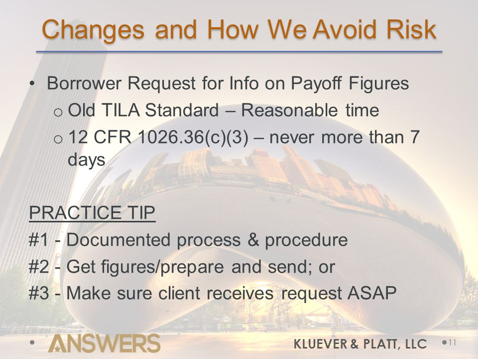 Changes and How We Avoid Risk Borrower Request for Info on Payoff Figures o Old TILA Standard – Reasonable time o 12 CFR 1026.36(c)(3) – never more than 7 days PRACTICE TIP #1 - Documented process & procedure #2 - Get figures/prepare and send; or #3 - Make sure client receives request ASAP 11 KLUEVER & PLATT, LLC