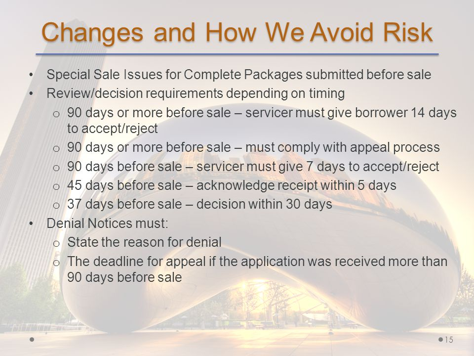 Changes and How We Avoid Risk Special Sale Issues for Complete Packages submitted before sale Review/decision requirements depending on timing o 90 days or more before sale – servicer must give borrower 14 days to accept/reject o 90 days or more before sale – must comply with appeal process o 90 days before sale – servicer must give 7 days to accept/reject o 45 days before sale – acknowledge receipt within 5 days o 37 days before sale – decision within 30 days Denial Notices must: o State the reason for denial o The deadline for appeal if the application was received more than 90 days before sale 15