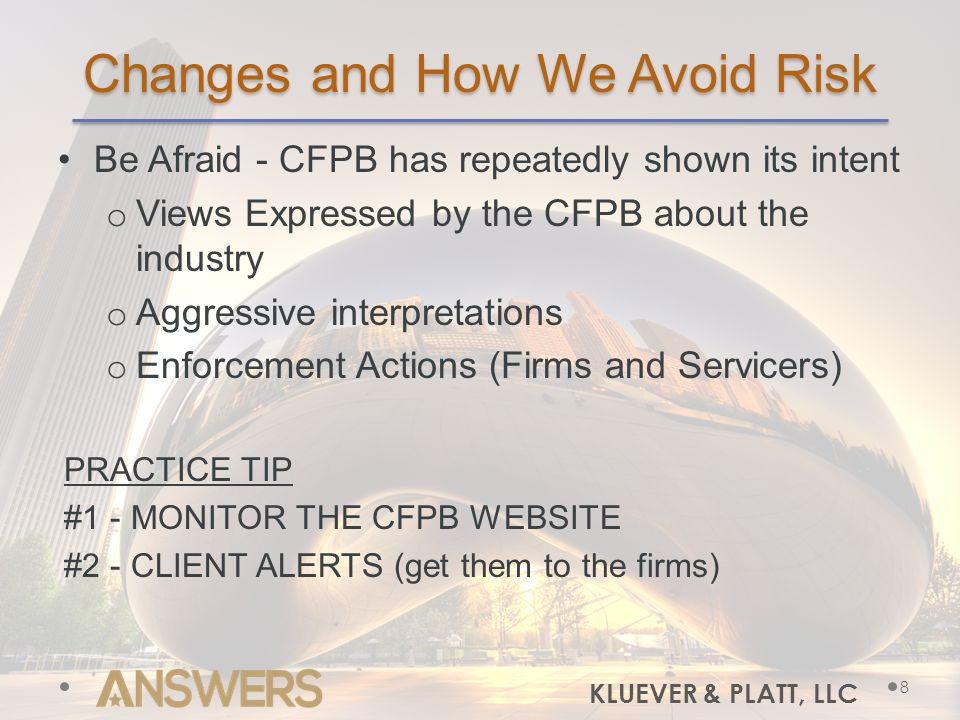 Changes and How We Avoid Risk Be Afraid - CFPB has repeatedly shown its intent o Views Expressed by the CFPB about the industry o Aggressive interpretations o Enforcement Actions (Firms and Servicers) PRACTICE TIP #1 - MONITOR THE CFPB WEBSITE #2 - CLIENT ALERTS (get them to the firms) KLUEVER & PLATT, LLC 8