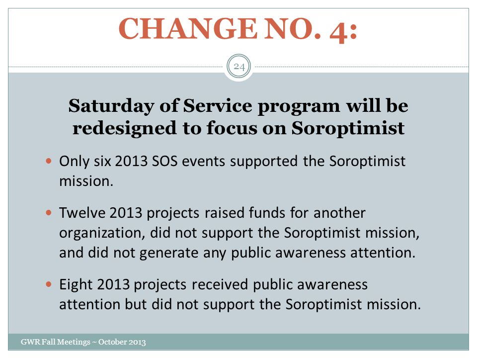 CHANGE NO. 4: Saturday of Service program will be redesigned to focus on Soroptimist Only six 2013 SOS events supported the Soroptimist mission. Twelv