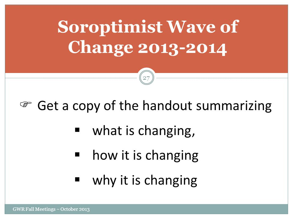 Soroptimist Wave of Change 2013-2014  Get a copy of the handout summarizing  what is changing,  how it is changing  why it is changing GWR Fall Meetings ~ October 2013 27