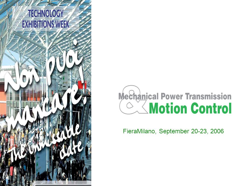 MECHANICAL POWER TRANSMISSION & MOTION CONTROL: SOLUTIONS ON THE MOVE MECHANICAL POWER TRANSMISSION & MOTION CONTROL, the Biennial Exhibition of Motion Control Systems, Drive Techniques and Mechanical Power Transmission, will be held in Italy, Milan, from 20 to 23 September 2006.
