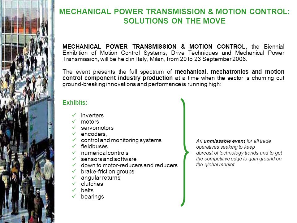 For the first time ever, MECHANICAL POWER TRANSMISSION & MOTION CONTROL is to be part of a major trade fair event dedicated to global solutions and applications for industry and is to be held in coincidence with 4 other foremost shows with an international outreach: FLUIDTRANS COMPOMAC, BIAS, BIAS MANUF@CTURING SOLUTIONS and BI.MAN.