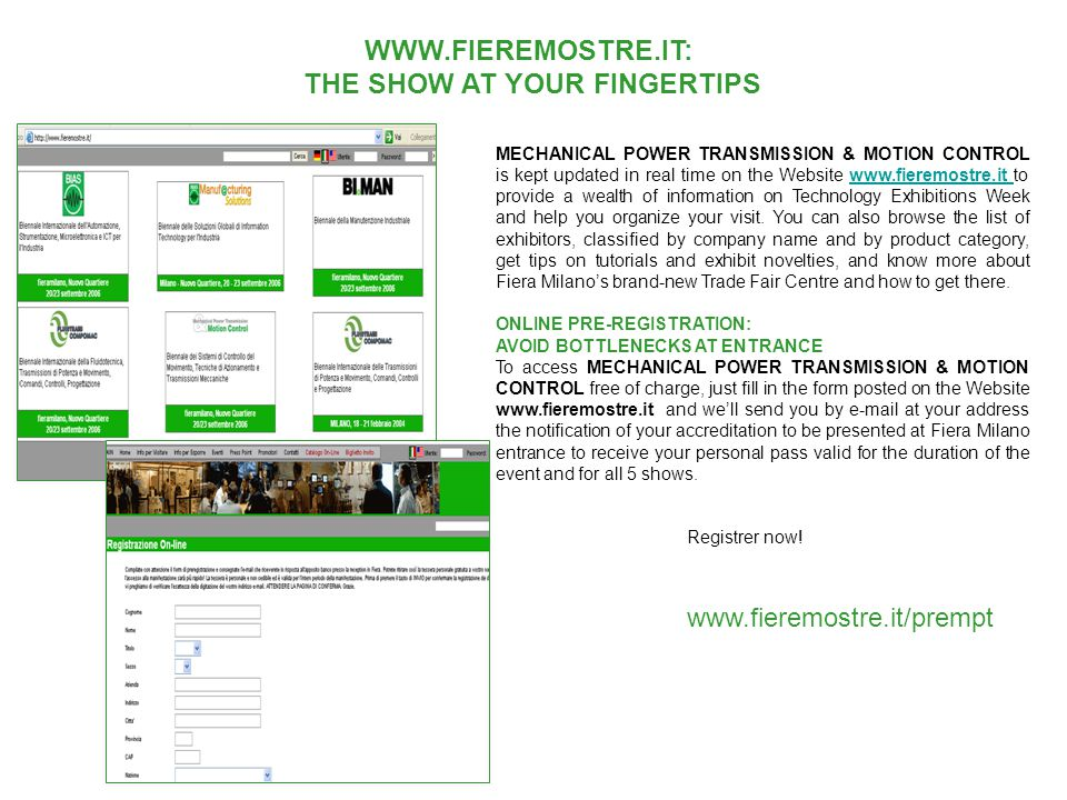 WWW.FIEREMOSTRE.IT: THE SHOW AT YOUR FINGERTIPS MECHANICAL POWER TRANSMISSION & MOTION CONTROL is kept updated in real time on the Website www.fieremostre.it to provide a wealth of information on Technology Exhibitions Week and help you organize your visit.