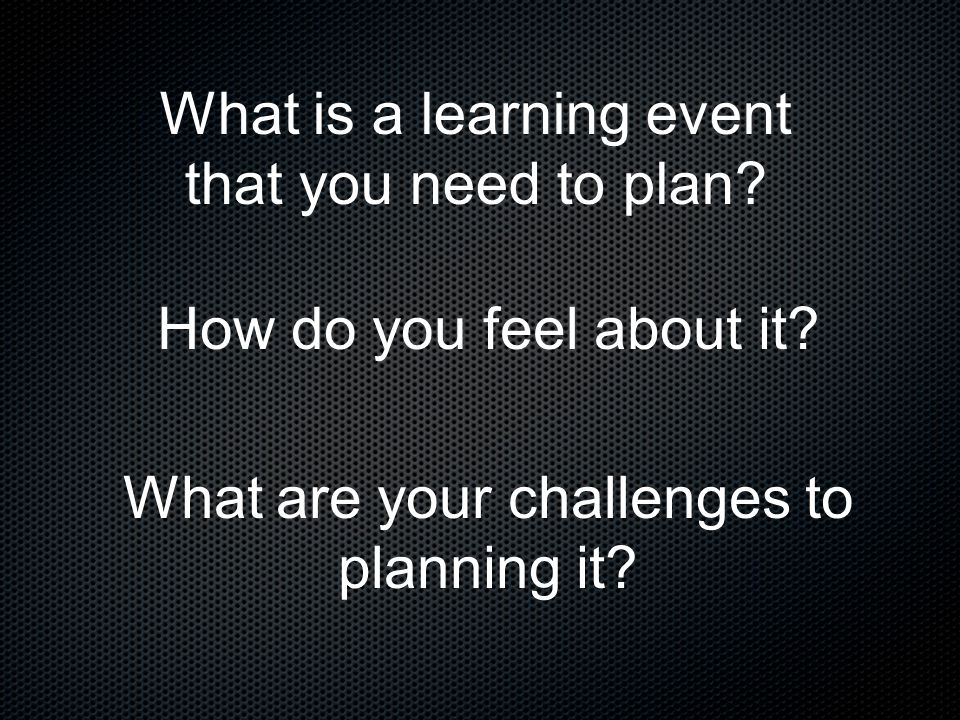 What is a learning event that you need to plan? How do you feel about it? What are your challenges to planning it?