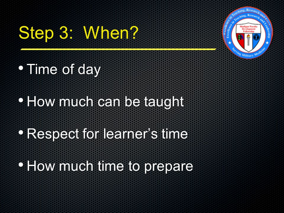Step 3: When? Time of day Time of day How much can be taught How much can be taught Respect for learner's time Respect for learner's time How much tim
