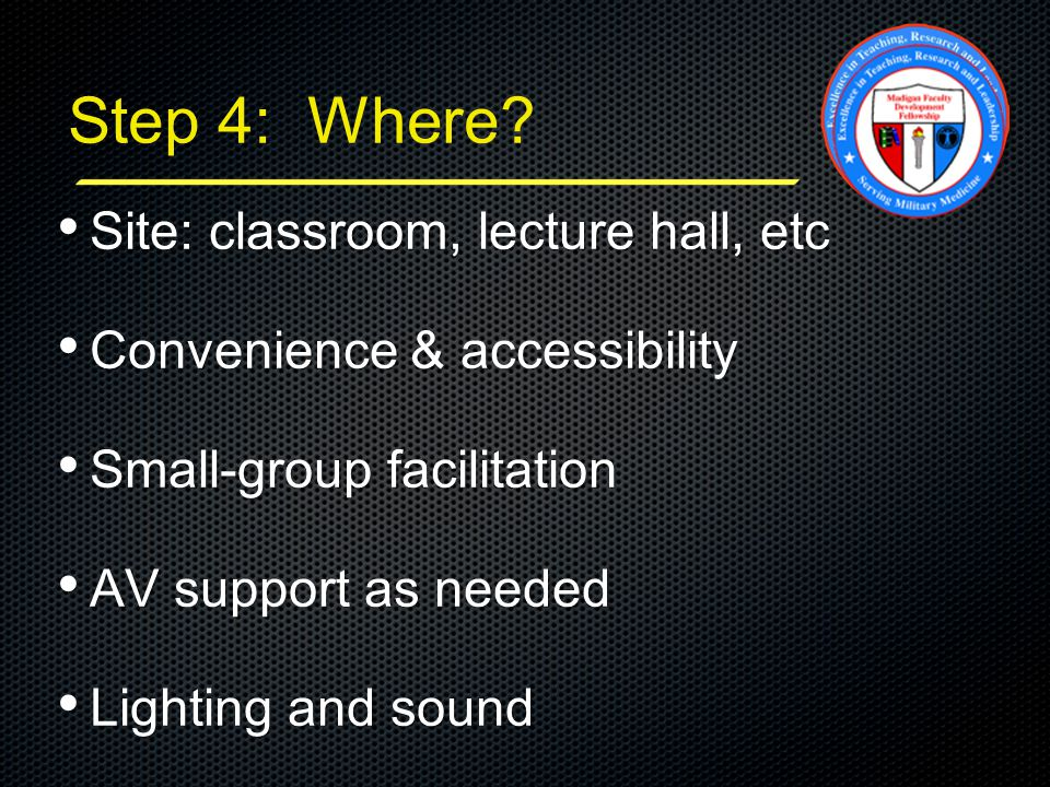 Step 4: Where? Site: classroom, lecture hall, etc Site: classroom, lecture hall, etc Convenience & accessibility Convenience & accessibility Small-gro