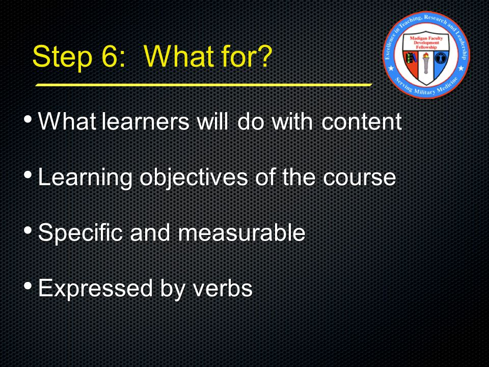 Step 6: What for? What learners will do with content What learners will do with content Learning objectives of the course Learning objectives of the c