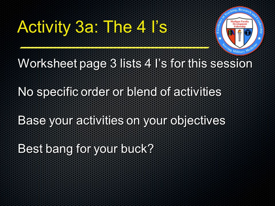 Activity 3a: The 4 I's Worksheet page 3 lists 4 I's for this session No specific order or blend of activities Base your activities on your objectives