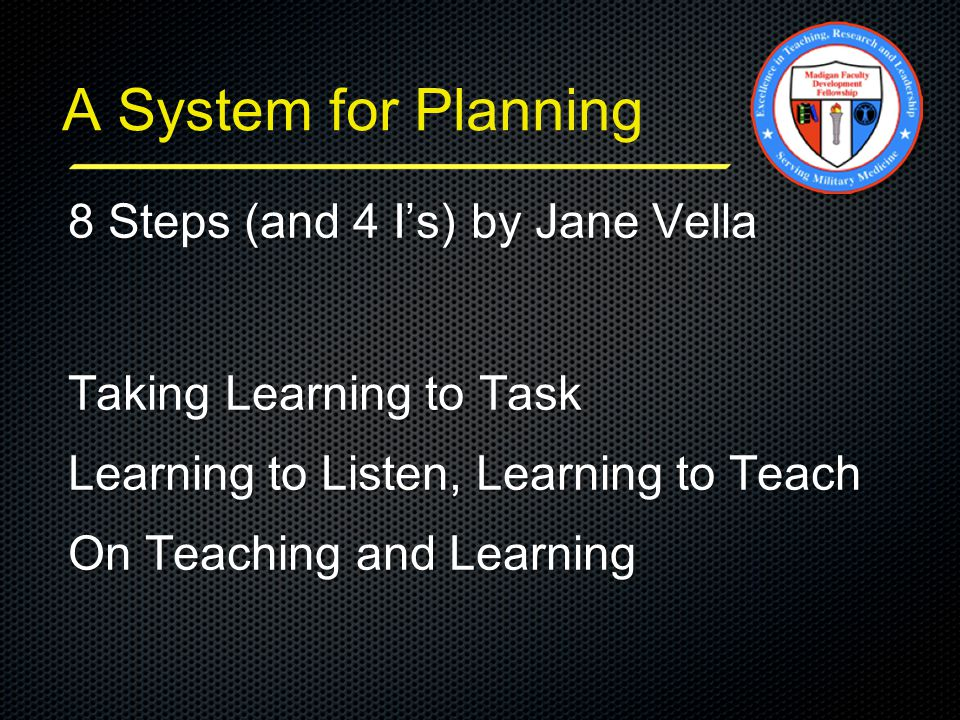A System for Planning 8 Steps (and 4 I's) by Jane Vella Taking Learning to Task Learning to Listen, Learning to Teach On Teaching and Learning