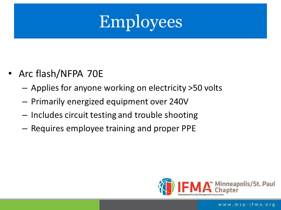 Employees Arc flash/NFPA 70E – Applies for anyone working on electricity >50 volts – Primarily energized equipment over 240V – Includes circuit testing and trouble shooting – Requires employee training and proper PPE