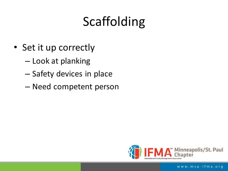 Scaffolding Set it up correctly – Look at planking – Safety devices in place – Need competent person