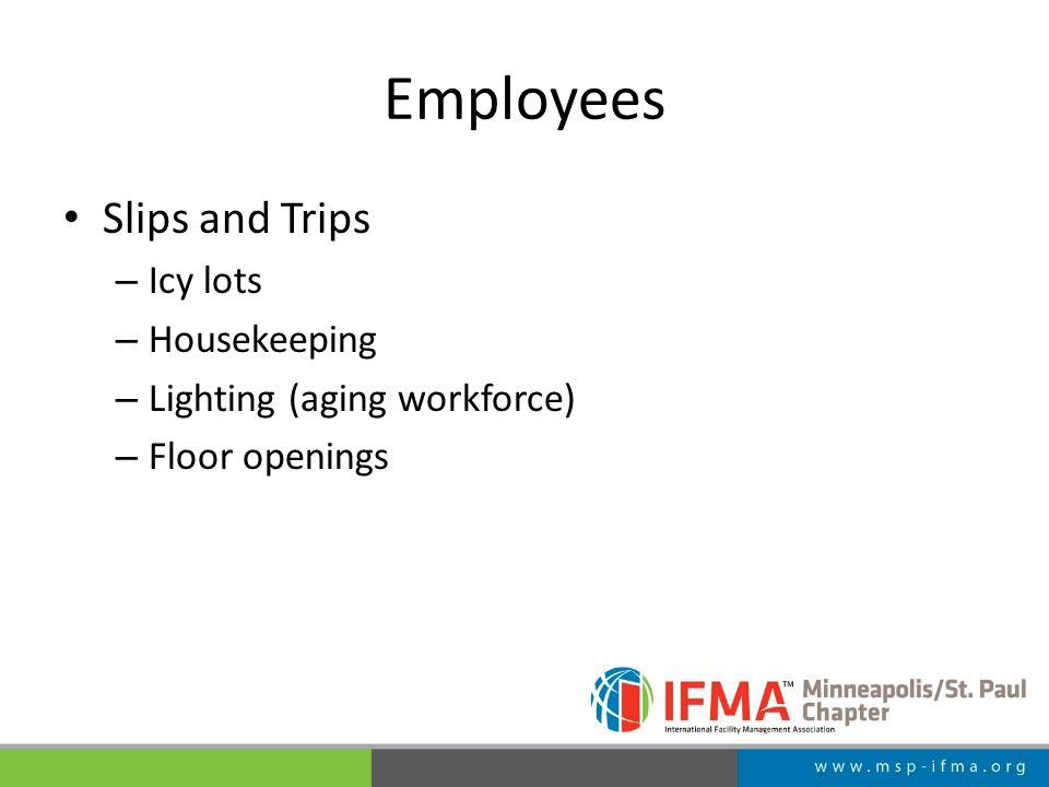 Employees Slips and Trips – Icy lots – Housekeeping – Lighting (aging workforce) – Floor openings