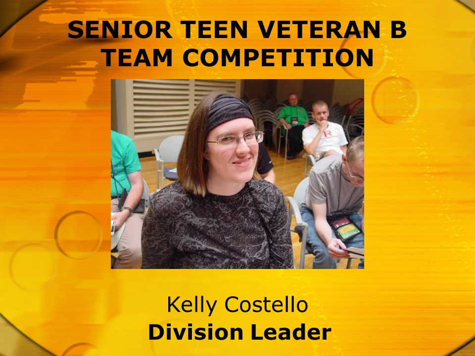 SENIOR TEEN VETERAN B TEAM COMPETITION Division Leader Kelly Costello