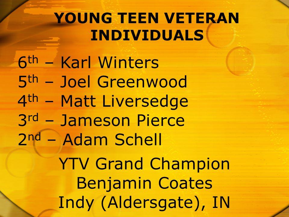 YOUNG TEEN VETERAN INDIVIDUALS 6 th – Karl Winters 5 th – Joel Greenwood 4 th – Matt Liversedge 3 rd – Jameson Pierce 2 nd – Adam Schell YTV Grand Cha