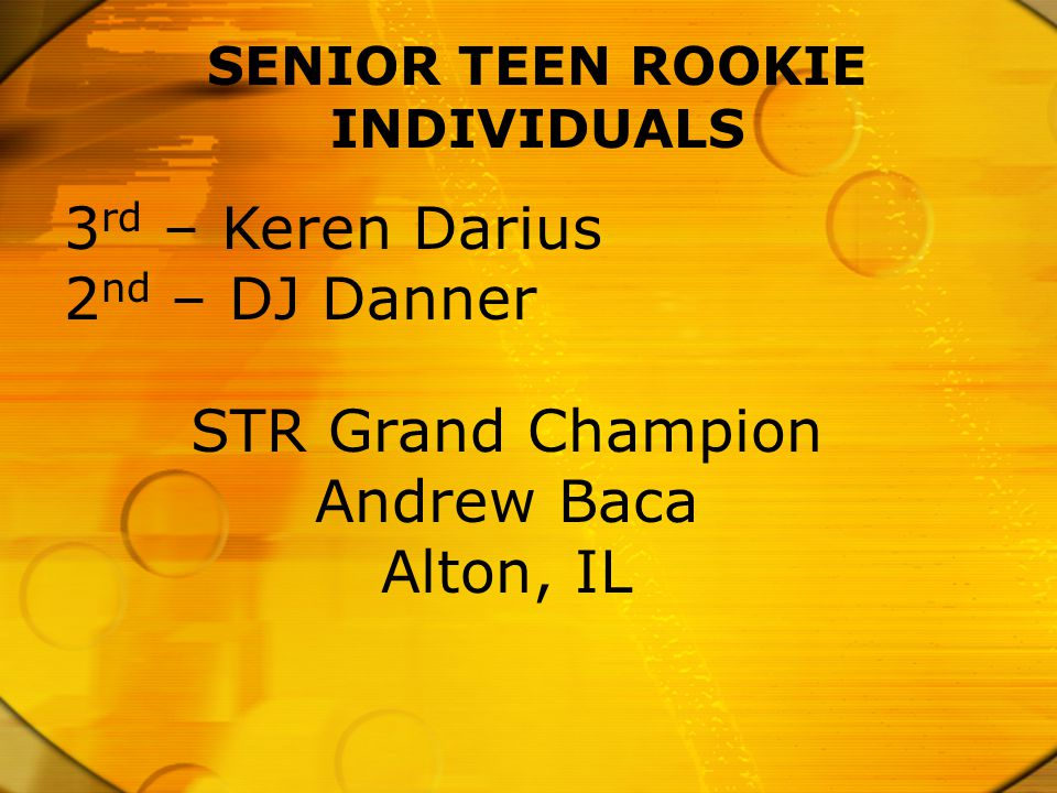 SENIOR TEEN ROOKIE INDIVIDUALS 3 rd – Keren Darius 2 nd – DJ Danner STR Grand Champion Andrew Baca Alton, IL