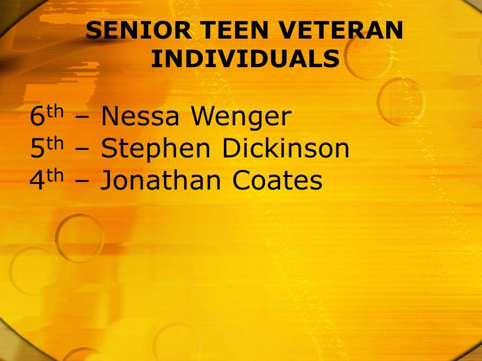 SENIOR TEEN VETERAN INDIVIDUALS 6 th – Nessa Wenger 5 th – Stephen Dickinson 4 th – Jonathan Coates
