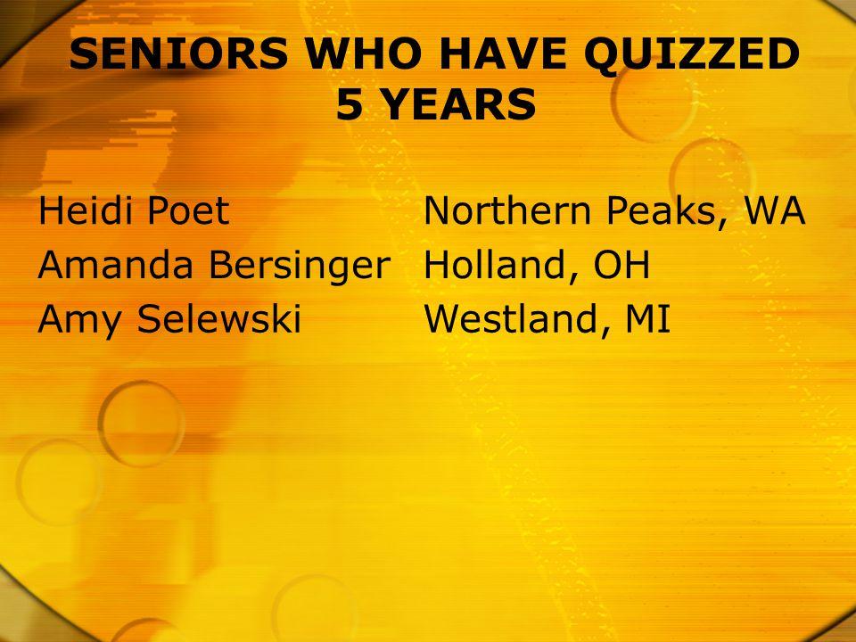SENIORS WHO HAVE QUIZZED 5 YEARS Heidi PoetNorthern Peaks, WA Amanda BersingerHolland, OH Amy SelewskiWestland, MI