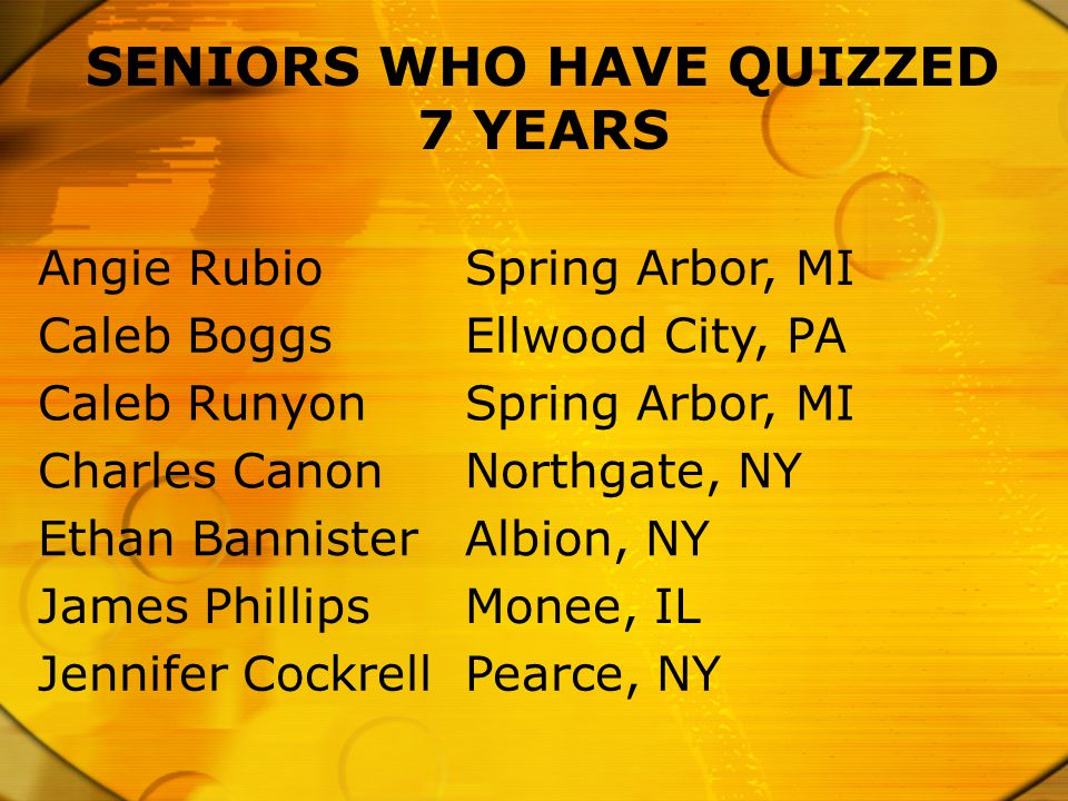 SENIORS WHO HAVE QUIZZED 7 YEARS Angie RubioSpring Arbor, MI Caleb BoggsEllwood City, PA Caleb RunyonSpring Arbor, MI Charles CanonNorthgate, NY Ethan BannisterAlbion, NY James PhillipsMonee, IL Jennifer CockrellPearce, NY
