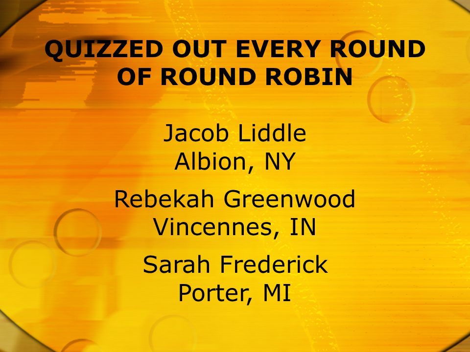 QUIZZED OUT EVERY ROUND OF ROUND ROBIN Jacob Liddle Albion, NY Rebekah Greenwood Vincennes, IN Sarah Frederick Porter, MI