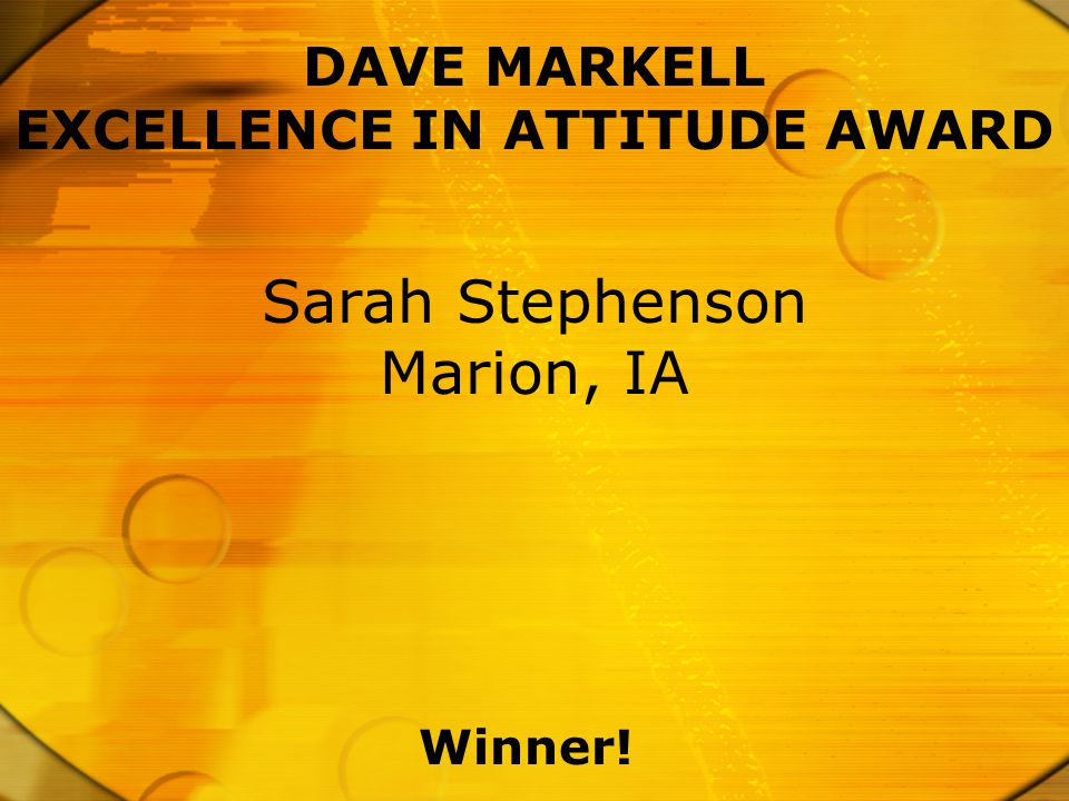 DAVE MARKELL EXCELLENCE IN ATTITUDE AWARD Winner! Sarah Stephenson Marion, IA