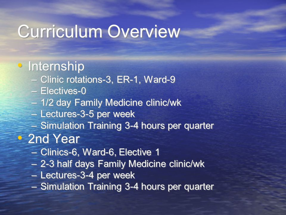 Curriculum Overview Internship –Clinic rotations-3, ER-1, Ward-9 –Electives-0 –1/2 day Family Medicine clinic/wk –Lectures-3-5 per week –Simulation Training 3-4 hours per quarter 2nd Year –Clinics-6, Ward-6, Elective 1 –2-3 half days Family Medicine clinic/wk –Lectures-3-4 per week –Simulation Training 3-4 hours per quarter Internship –Clinic rotations-3, ER-1, Ward-9 –Electives-0 –1/2 day Family Medicine clinic/wk –Lectures-3-5 per week –Simulation Training 3-4 hours per quarter 2nd Year –Clinics-6, Ward-6, Elective 1 –2-3 half days Family Medicine clinic/wk –Lectures-3-4 per week –Simulation Training 3-4 hours per quarter
