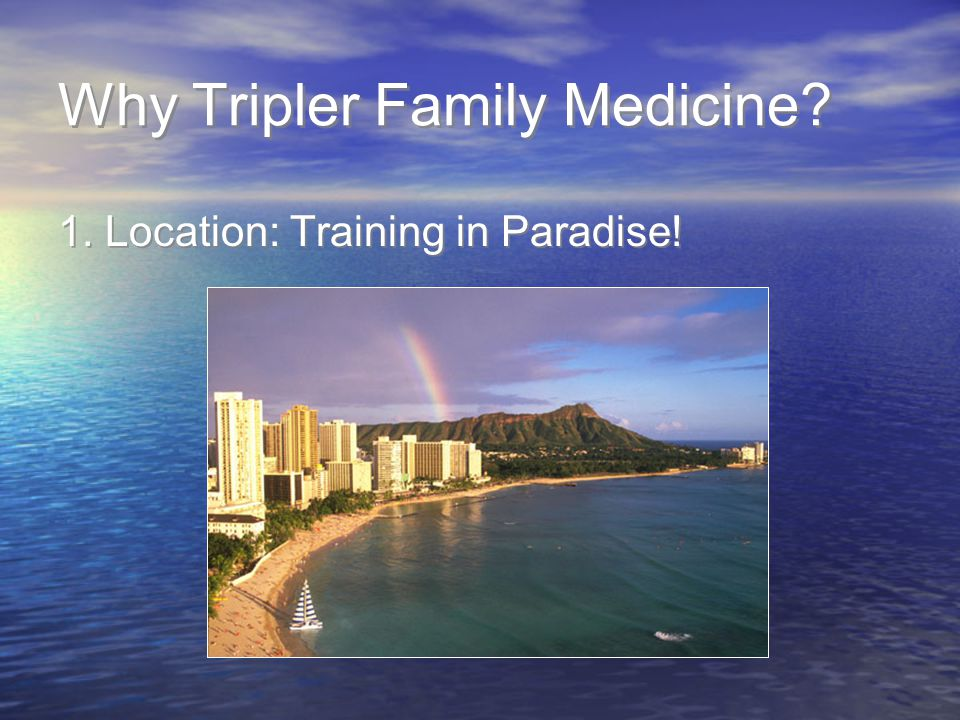 Why Tripler Family Medicine? 1. Location: Training in Paradise!