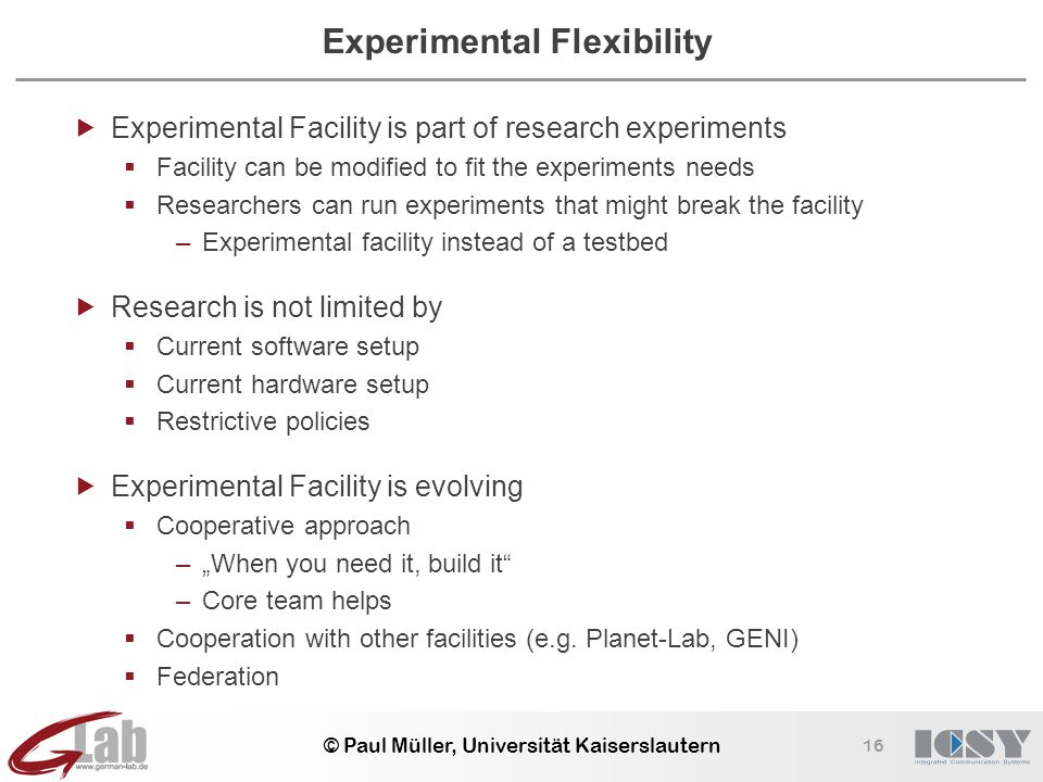 16 © Paul Müller, Universität Kaiserslautern Experimental Flexibility  Experimental Facility is part of research experiments  Facility can be modifi