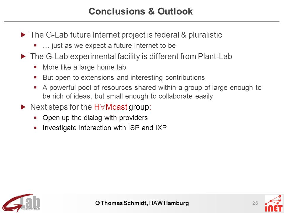 26 © Thomas Schmidt, HAW Hamburg Conclusions & Outlook  The G-Lab future Internet project is federal & pluralistic  … just as we expect a future Internet to be  The G-Lab experimental facility is different from Plant-Lab  More like a large home lab  But open to extensions and interesting contributions  A powerful pool of resources shared within a group of large enough to be rich of ideas, but small enough to collaborate easily  Next steps for the H  Mcast group:  Open up the dialog with providers  Investigate interaction with ISP and IXP