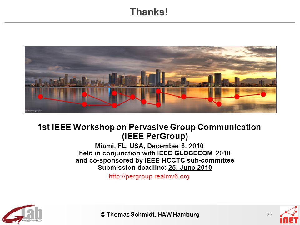 27 © Thomas Schmidt, HAW Hamburg Thanks! 1st IEEE Workshop on Pervasive Group Communication (IEEE PerGroup) Miami, FL, USA, December 6, 2010 held in c