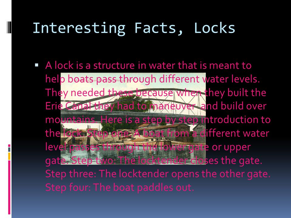 Interesting Facts, Locks  A lock is a structure in water that is meant to help boats pass through different water levels. They needed these because w
