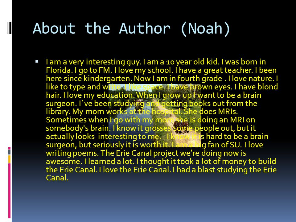 About the Author (Noah)  I am a very interesting guy. I am a 10 year old kid. I was born in Florida. I go to FM. I love my school. I have a great tea