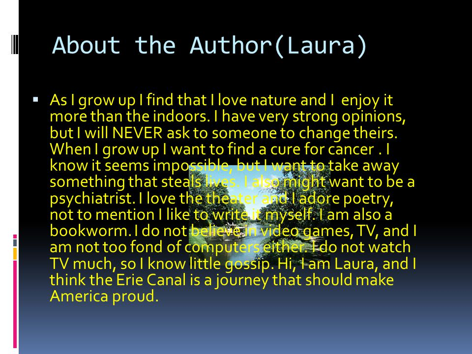 About the Author(Laura)  As I grow up I find that I love nature and I enjoy it more than the indoors. I have very strong opinions, but I will NEVER a