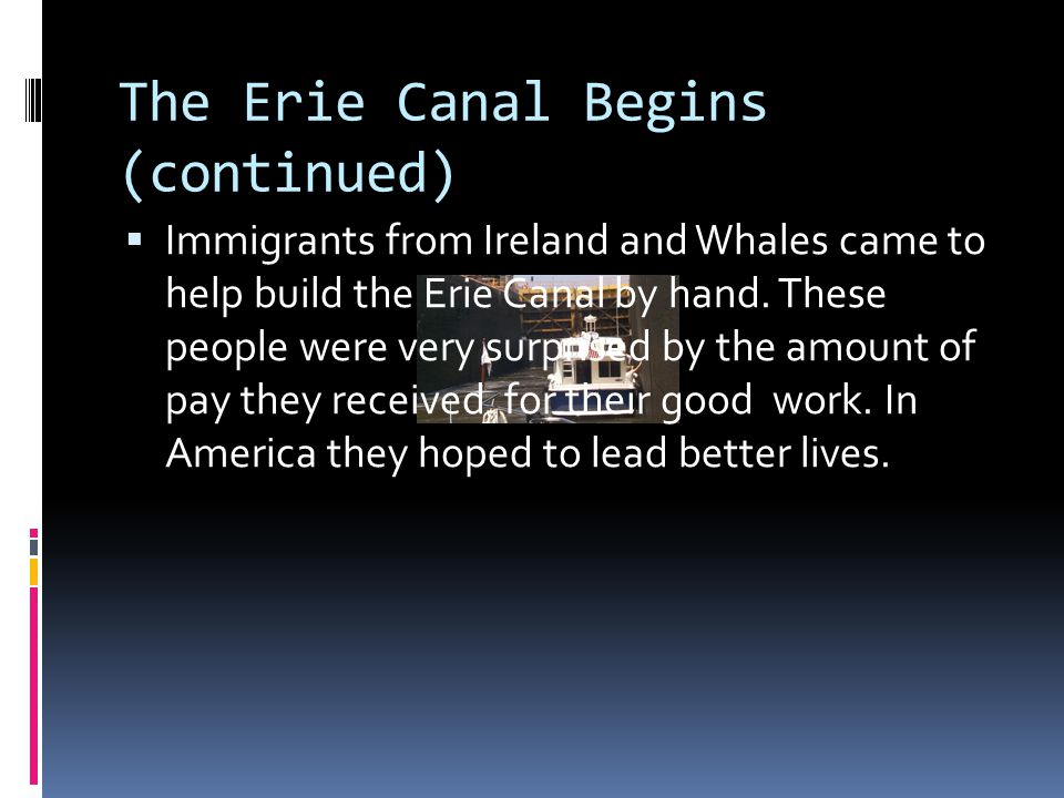 The Erie Canal Begins (continued)  Immigrants from Ireland and Whales came to help build the Erie Canal by hand. These people were very surprised by