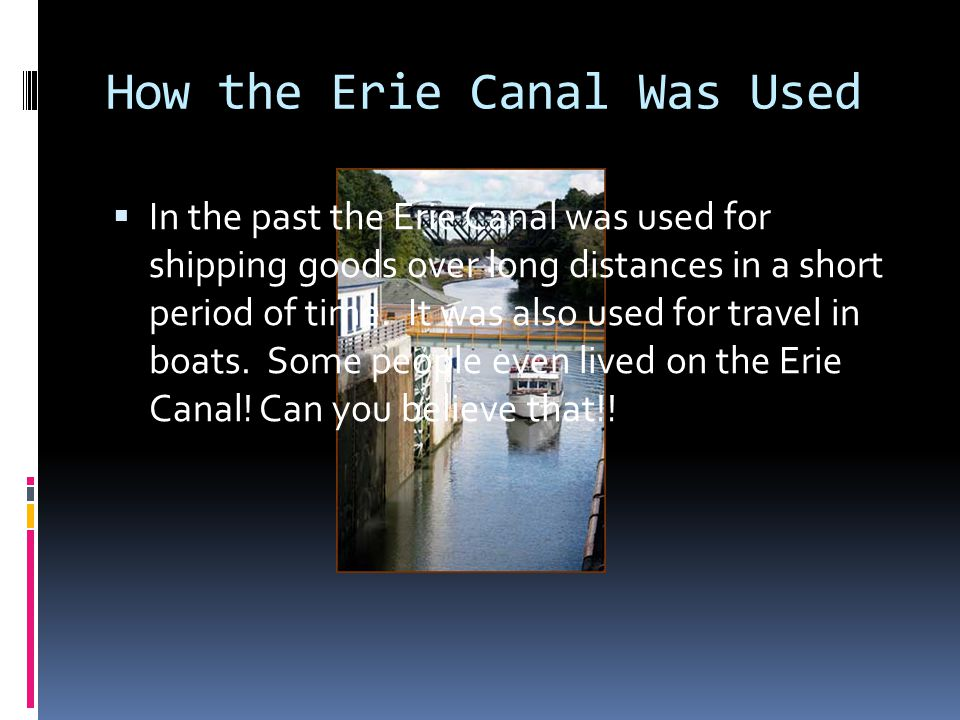 How the Erie Canal Was Used  In the past the Erie Canal was used for shipping goods over long distances in a short period of time. It was also used f