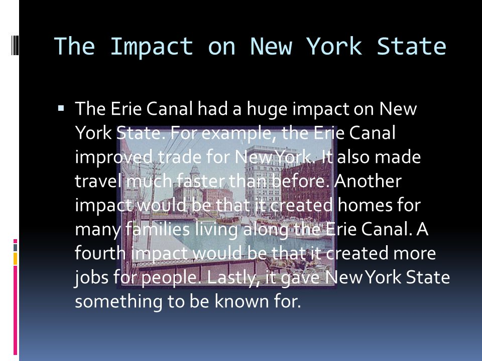 The Impact on New York State  The Erie Canal had a huge impact on New York State. For example, the Erie Canal improved trade for New York. It also ma