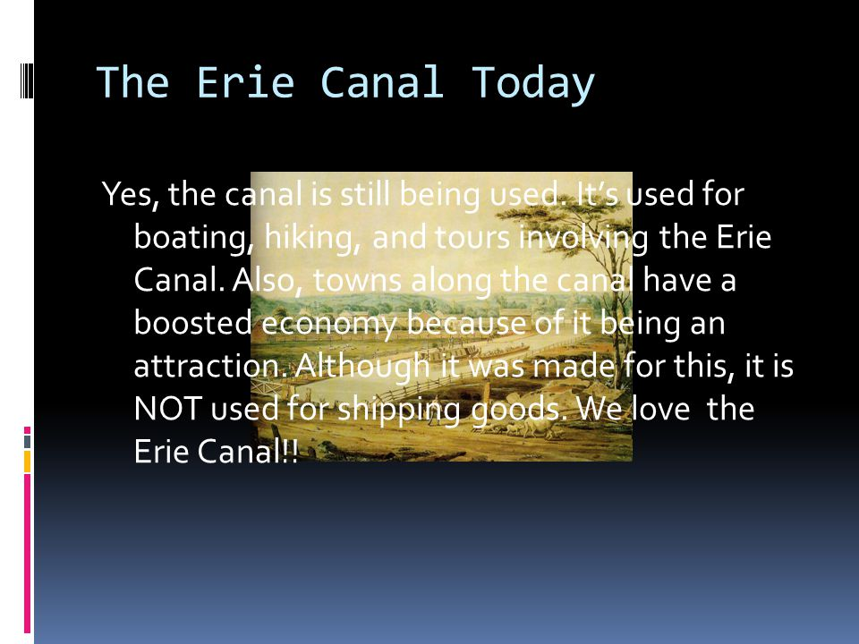 The Erie Canal Today Yes, the canal is still being used. It's used for boating, hiking, and tours involving the Erie Canal. Also, towns along the cana