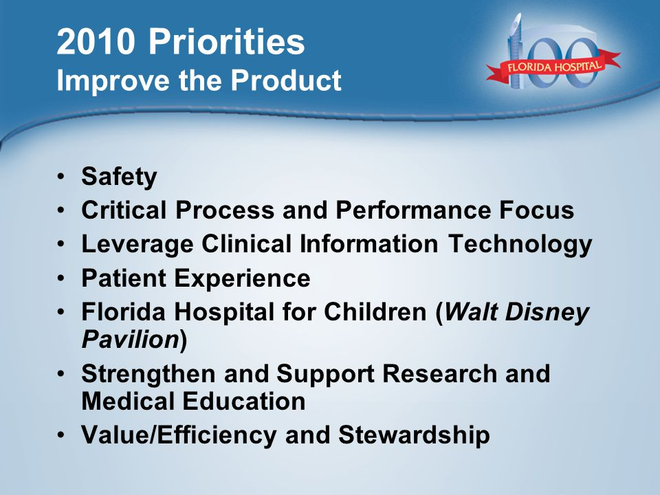 2010 Priorities Improve the Product Safety Critical Process and Performance Focus Leverage Clinical Information Technology Patient Experience Florida Hospital for Children (Walt Disney Pavilion) Strengthen and Support Research and Medical Education Value/Efficiency and Stewardship