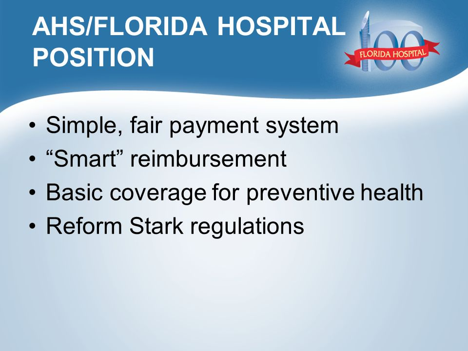 AHS/FLORIDA HOSPITAL POSITION Simple, fair payment system Smart reimbursement Basic coverage for preventive health Reform Stark regulations
