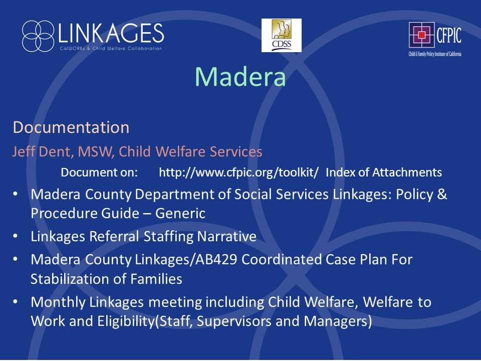 Madera Documentation Jeff Dent, MSW, Child Welfare Services Document on: http://www.cfpic.org/toolkit/ Index of Attachments Madera County Department of Social Services Linkages: Policy & Procedure Guide – Generic Linkages Referral Staffing Narrative Madera County Linkages/AB429 Coordinated Case Plan For Stabilization of Families Monthly Linkages meeting including Child Welfare, Welfare to Work and Eligibility(Staff, Supervisors and Managers)
